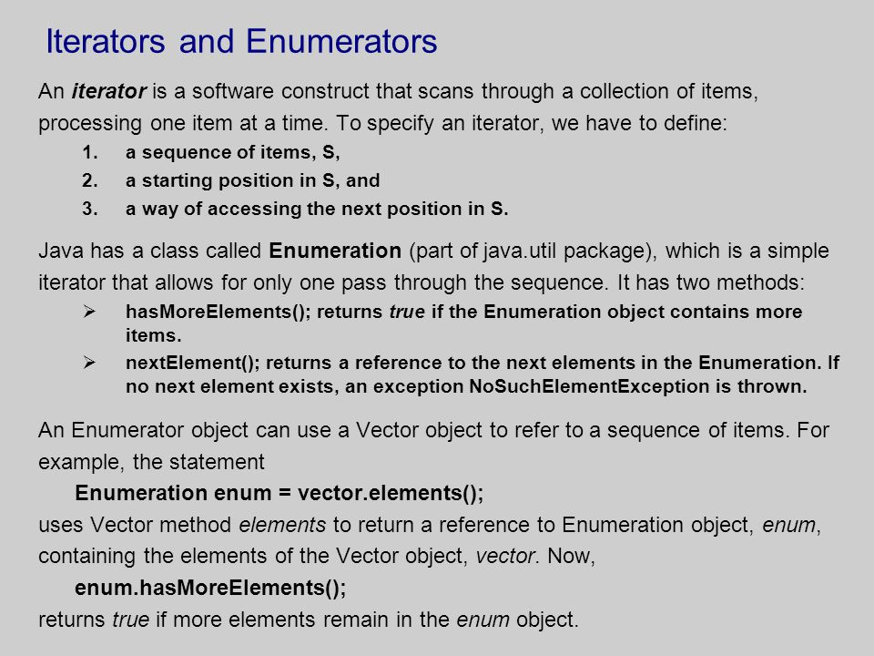 Iterators and Enumerators An iterator is a software construct that scans through a collection of items, processing one item at a time.