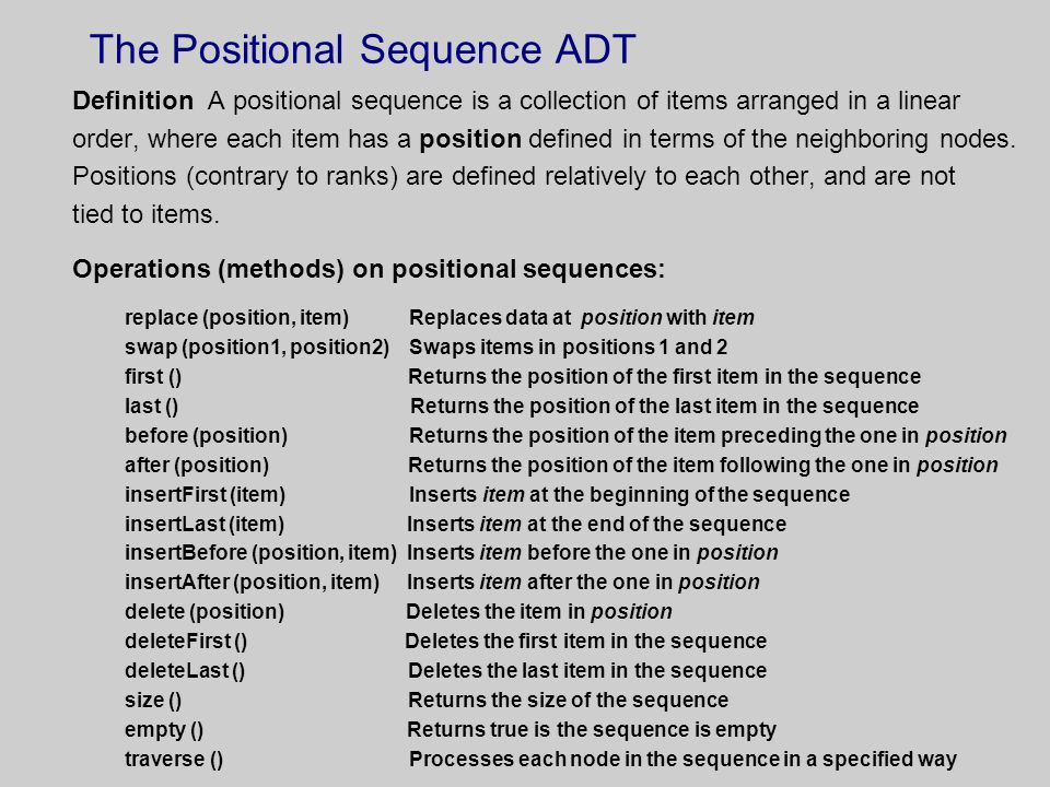 The Positional Sequence ADT Definition A positional sequence is a collection of items arranged in a linear order, where each item has a position defined in terms of the neighboring nodes.
