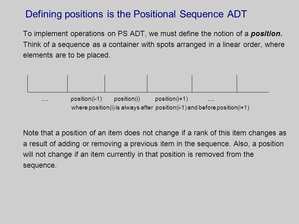 Defining positions is the Positional Sequence ADT To implement operations on PS ADT, we must define the notion of a position.