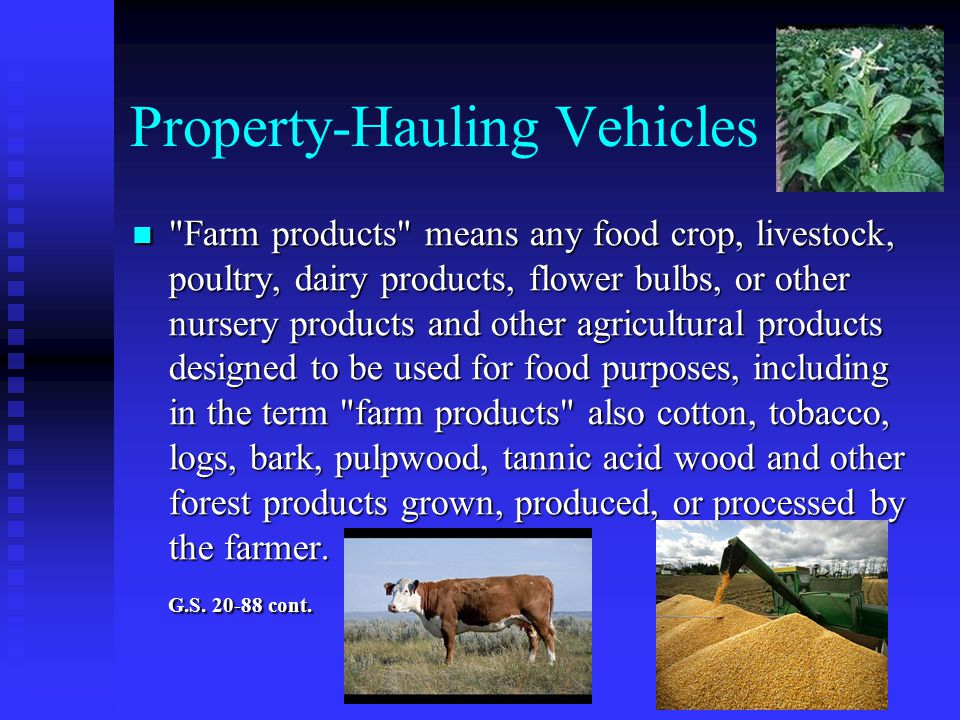 Property ‑ Hauling Vehicles Farm products means any food crop, livestock, poultry, dairy products, flower bulbs, or other nursery products and other agricultural products designed to be used for food purposes, including in the term farm products also cotton, tobacco, logs, bark, pulpwood, tannic acid wood and other forest products grown, produced, or processed by the farmer.