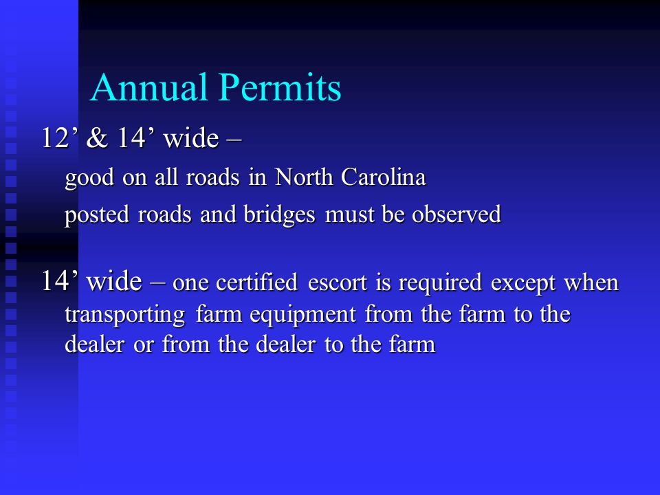 Annual Permits 12' & 14' wide – good on all roads in North Carolina posted roads and bridges must be observed 14' wide – one certified escort is required except when transporting farm equipment from the farm to the dealer or from the dealer to the farm
