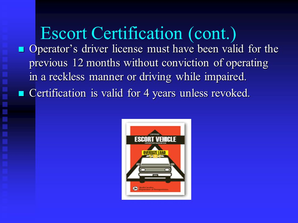 Escort Certification (cont.) Operator's driver license must have been valid for the previous 12 months without conviction of operating in a reckless manner or driving while impaired.