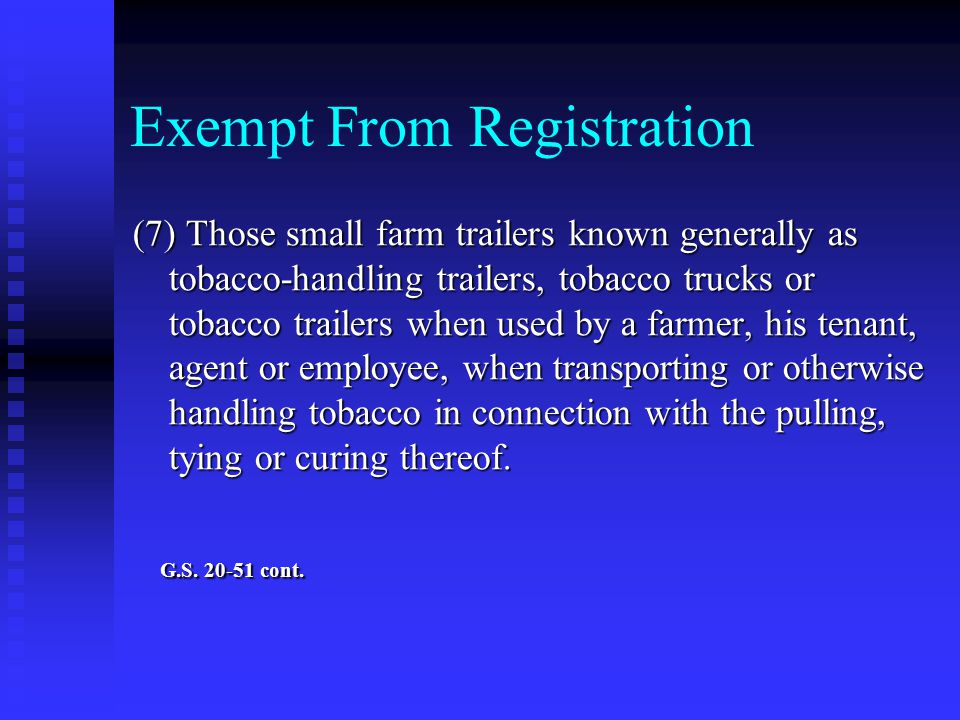 Exempt From Registration (7) Those small farm trailers known generally as tobacco ‑ handling trailers, tobacco trucks or tobacco trailers when used by a farmer, his tenant, agent or employee, when transporting or otherwise handling tobacco in connection with the pulling, tying or curing thereof.
