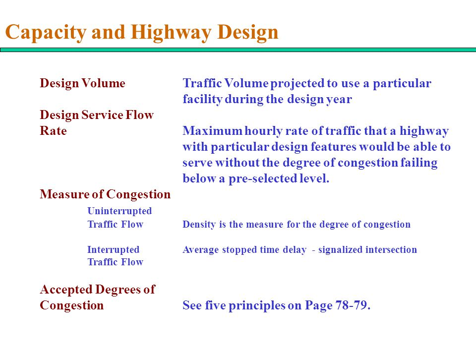 Capacity and Highway Design Design Volume Traffic Volume projected to use a particular facility during the design year Design Service Flow RateMaximum