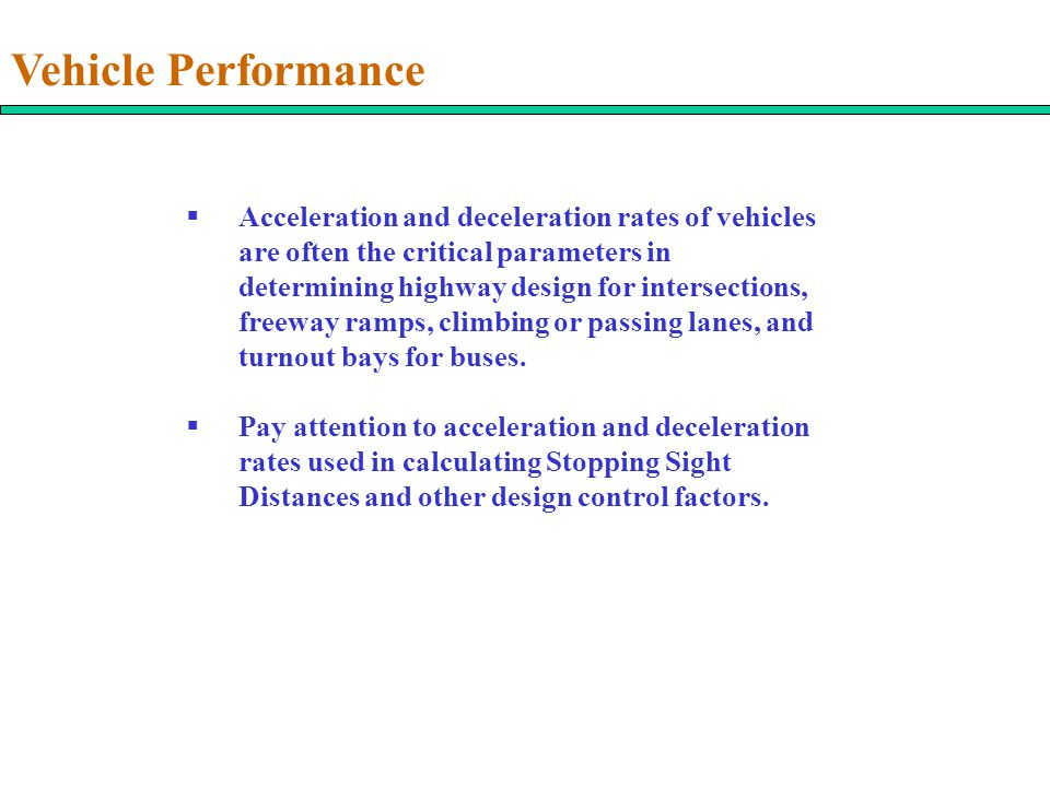 Vehicle Performance  Acceleration and deceleration rates of vehicles are often the critical parameters in determining highway design for intersection