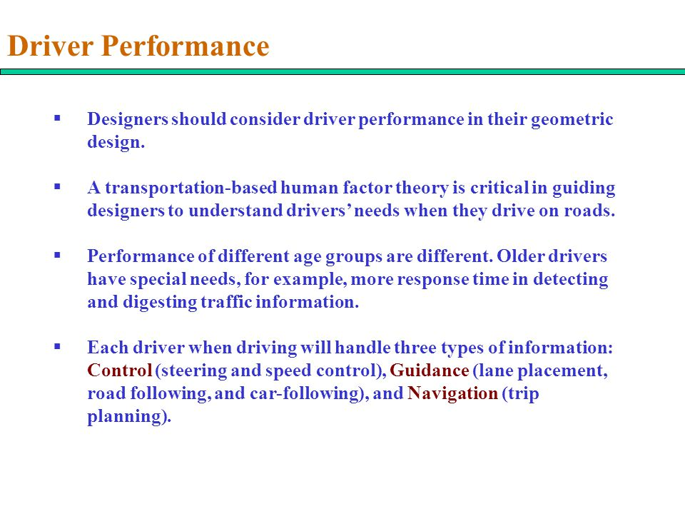 Driver Performance  Designers should consider driver performance in their geometric design.  A transportation-based human factor theory is critical