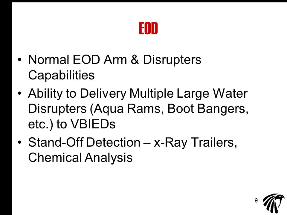 9 EOD Normal EOD Arm & Disrupters Capabilities Ability to Delivery Multiple Large Water Disrupters (Aqua Rams, Boot Bangers, etc.) to VBIEDs Stand-Off Detection – x-Ray Trailers, Chemical Analysis