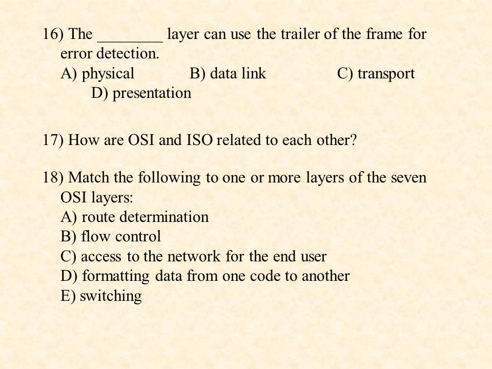 19) Match the following to one or more of the seven OSI layers: A) provides reliable end-to-end transmission of entire messageB) defines frames C) provides user services such as electronic mail and file transfer D) transmits signals across physical medium 20) Match the following to one or more of the seven OSI layers: A) direct communication with user's application program B) error correction and retransmission C) mechanical, electrical, and functional interface D) responsibility for node-to-node delivery of a frame E) reassembly of data packets into a message