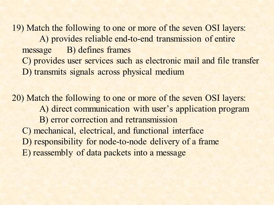 21) Match the following to one or more of the seven OSI layers: A) provides format and code conversion services B) establishes, manages, and terminates sessions C) oversees end-to-end transmission of data packets D) provides verification of log-in and log-out E) provides independence from differences in data representation 22) Compare and contrast the delivery of data units in the data link layer, the network layer, and the transport layer.