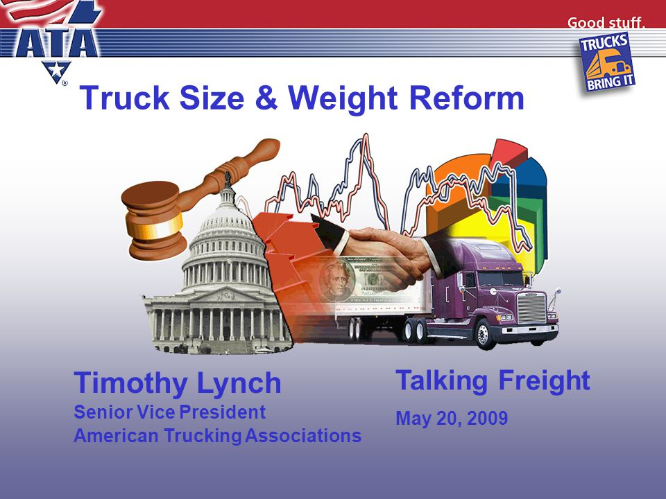 Truck Size & Weight Reform Timothy Lynch Senior Vice President American Trucking Associations Talking Freight May 20, 2009