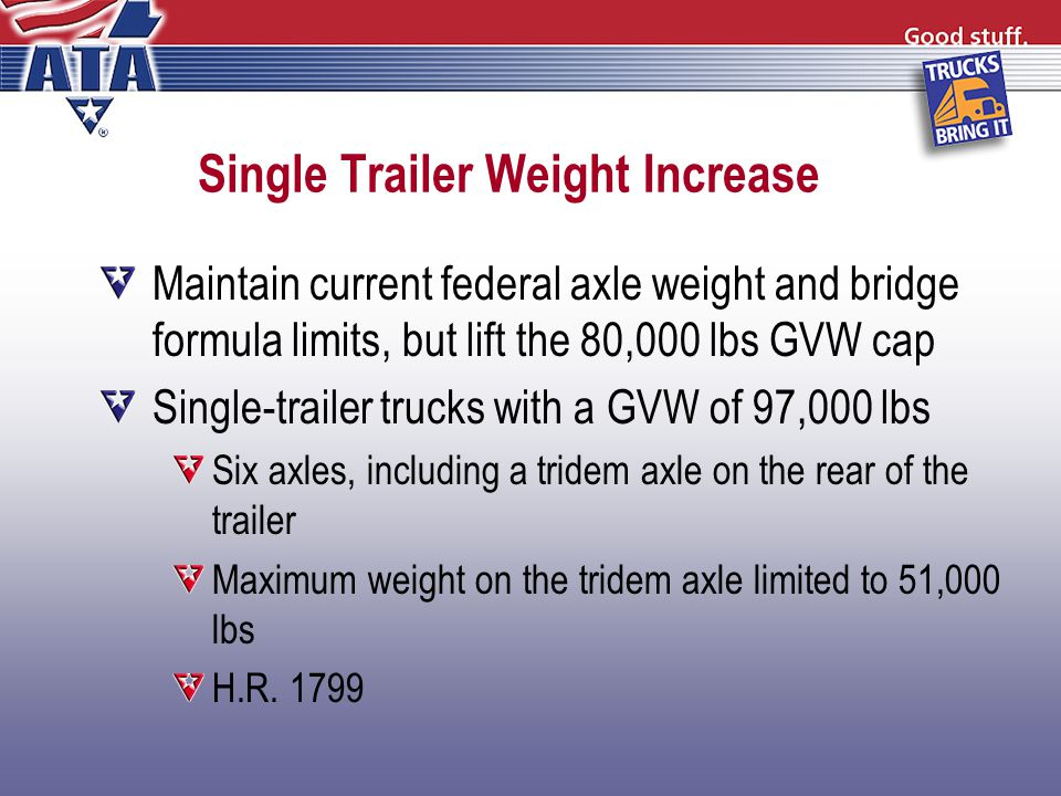 Single Trailer Weight Increase Maintain current federal axle weight and bridge formula limits, but lift the 80,000 lbs GVW cap Single-trailer trucks with a GVW of 97,000 lbs Six axles, including a tridem axle on the rear of the trailer Maximum weight on the tridem axle limited to 51,000 lbs H.R.