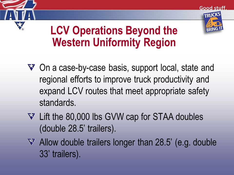 LCV Operations Beyond the Western Uniformity Region On a case-by-case basis, support local, state and regional efforts to improve truck productivity and expand LCV routes that meet appropriate safety standards.