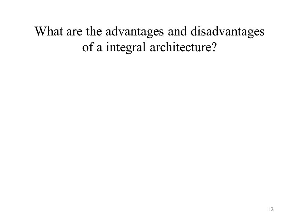 12 What are the advantages and disadvantages of a integral architecture