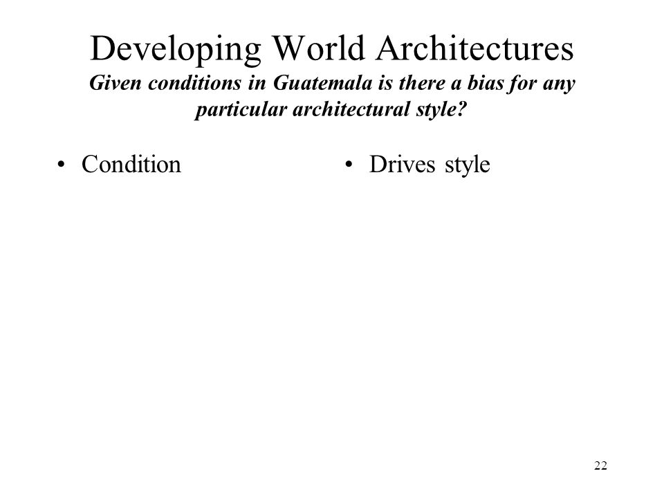 22 Developing World Architectures Given conditions in Guatemala is there a bias for any particular architectural style.