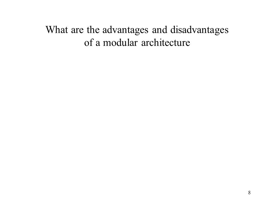 8 ? What are the advantages and disadvantages of a modular architecture