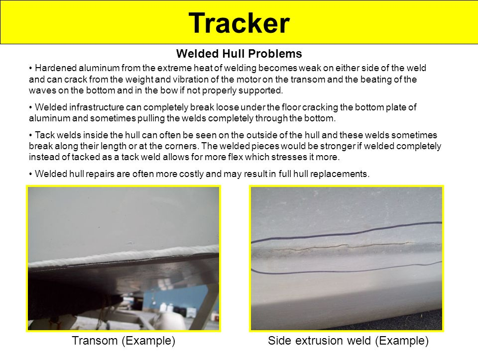 Tracker Transom (Example)Side extrusion weld (Example) Welded Hull Problems Hardened aluminum from the extreme heat of welding becomes weak on either