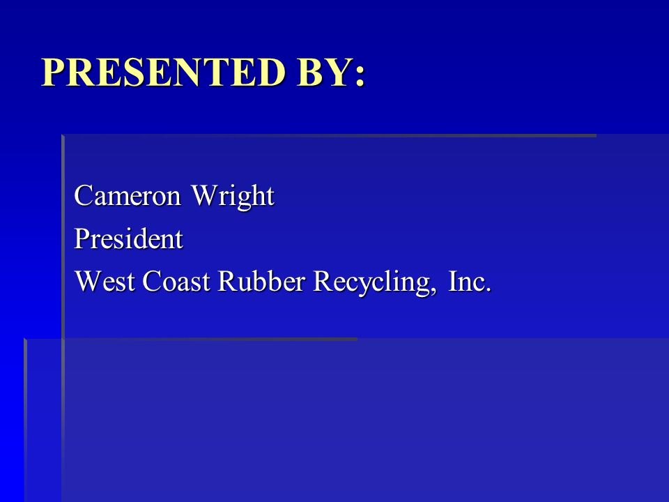 Cameron Wright President West Coast Rubber Recycling, Inc. PRESENTED BY: