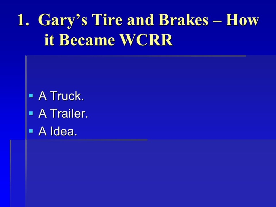 1. Gary's Tire and Brakes – How it Became WCRR  A Truck.  A Trailer.  A Idea.