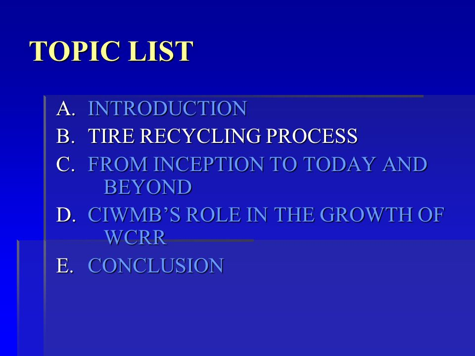 TOPIC LIST A.INTRODUCTION B.TIRE RECYCLING PROCESS C.FROM INCEPTION TO TODAY AND BEYOND D.CIWMB'S ROLE IN THE GROWTH OF WCRR E.CONCLUSION