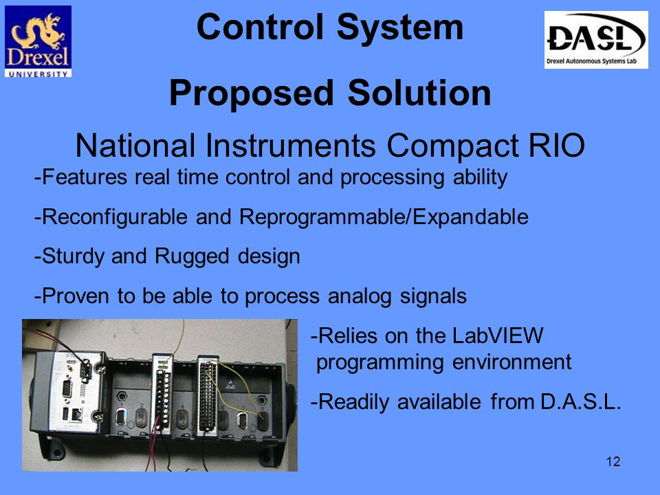 12 Control System Proposed Solution National Instruments Compact RIO -Features real time control and processing ability -Reconfigurable and Reprogrammable/Expandable -Sturdy and Rugged design -Proven to be able to process analog signals -Relies on the LabVIEW programming environment -Readily available from D.A.S.L.