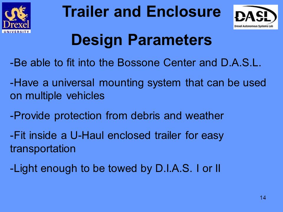 14 Trailer and Enclosure Design Parameters -Be able to fit into the Bossone Center and D.A.S.L.