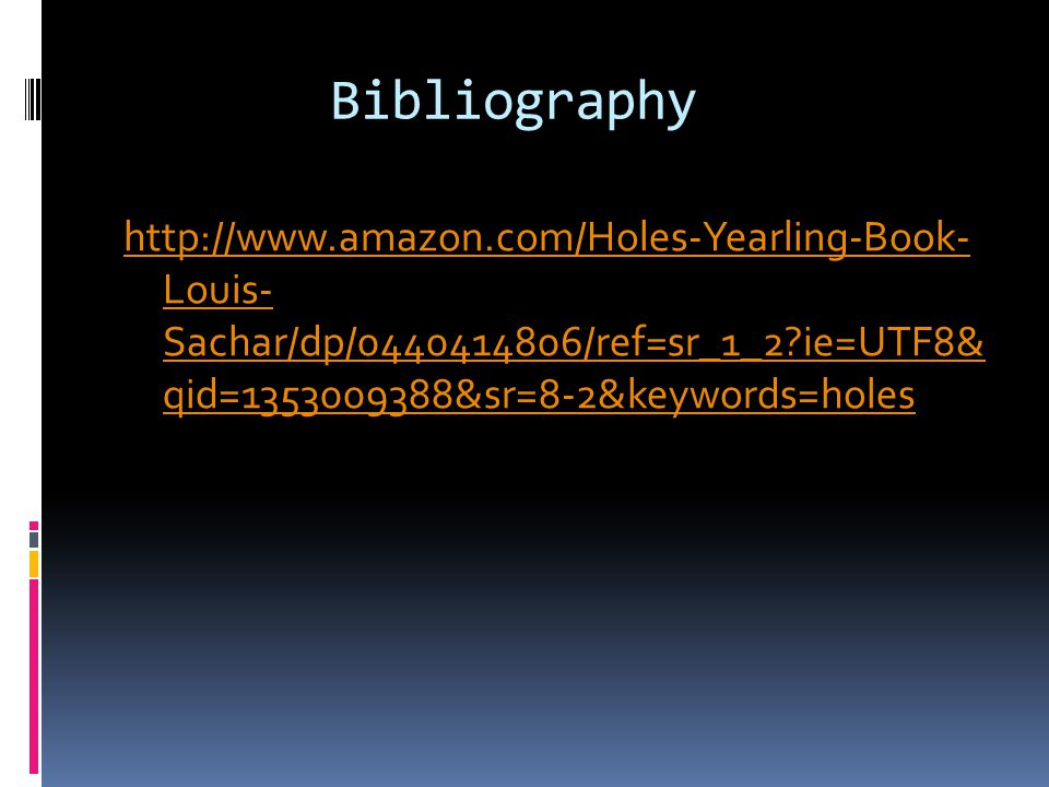 Bibliography http://www.amazon.com/Holes-Yearling-Book- Louis- Sachar/dp/0440414806/ref=sr_1_2?ie=UTF8& qid=1353009388&sr=8-2&keywords=holes
