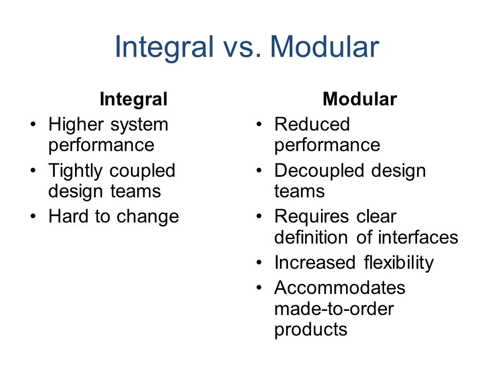 Integral vs. Modular Integral Higher system performance Tightly coupled design teams Hard to change Modular Reduced performance Decoupled design teams