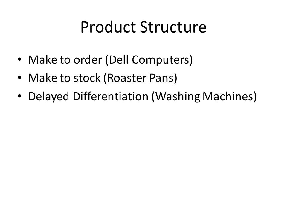 Product Structure Make to order (Dell Computers) Make to stock (Roaster Pans) Delayed Differentiation (Washing Machines)