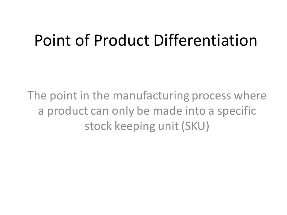 Point of Product Differentiation The point in the manufacturing process where a product can only be made into a specific stock keeping unit (SKU)