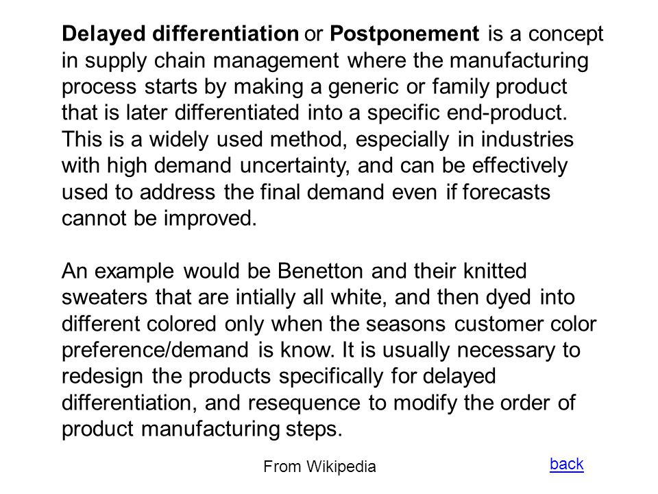 Delayed differentiation or Postponement is a concept in supply chain management where the manufacturing process starts by making a generic or family product that is later differentiated into a specific end-product.
