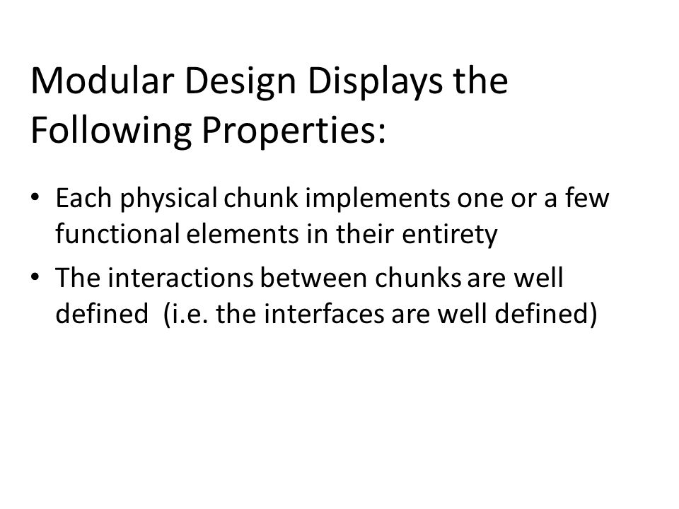Modular Design Displays the Following Properties: Each physical chunk implements one or a few functional elements in their entirety The interactions between chunks are well defined (i.e.