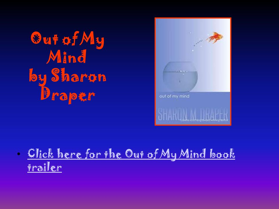 Out of My Mind by Sharon Draper Click here for the Out of My Mind book trailer Click here for the Out of My Mind book trailer