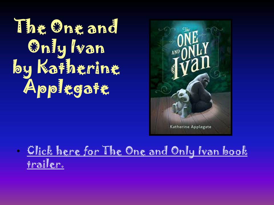 The One and Only Ivan by Katherine Applegate Click here for The One and Only Ivan book trailer.