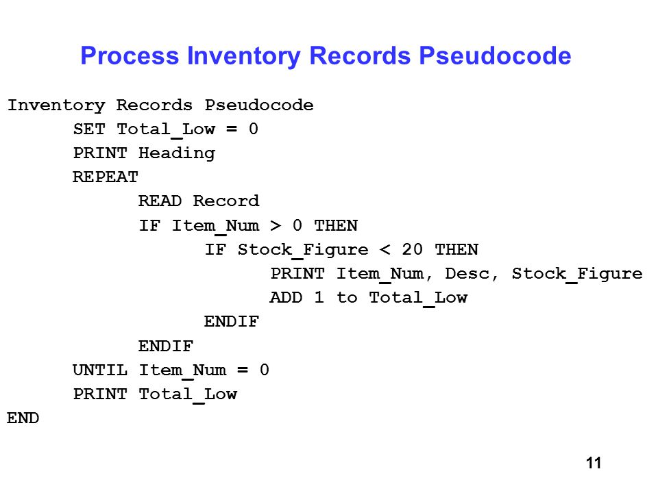 11 Process Inventory Records Pseudocode Inventory Records Pseudocode SET Total_Low = 0 PRINT Heading REPEAT READ Record IF Item_Num > 0 THEN IF Stock_Figure < 20 THEN PRINT Item_Num, Desc, Stock_Figure ADD 1 to Total_Low ENDIF UNTIL Item_Num = 0 PRINT Total_Low END