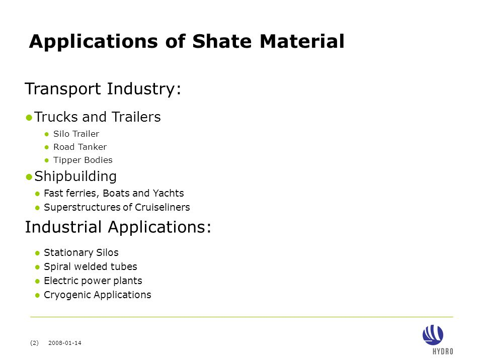 (2) 2008-01-14 Applications of Shate Material Transport Industry: ● Trucks and Trailers ● Silo Trailer ● Road Tanker ● Tipper Bodies ● Shipbuilding ● Fast ferries, Boats and Yachts ● Superstructures of Cruiseliners Industrial Applications: ● Stationary Silos ● Spiral welded tubes ● Electric power plants ● Cryogenic Applications