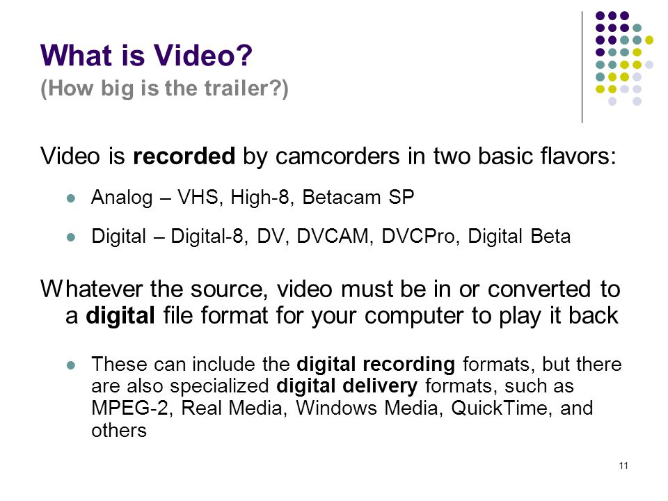 11 What is Video? (How big is the trailer?) Video is recorded by camcorders in two basic flavors: Analog – VHS, High-8, Betacam SP Digital – Digital-8