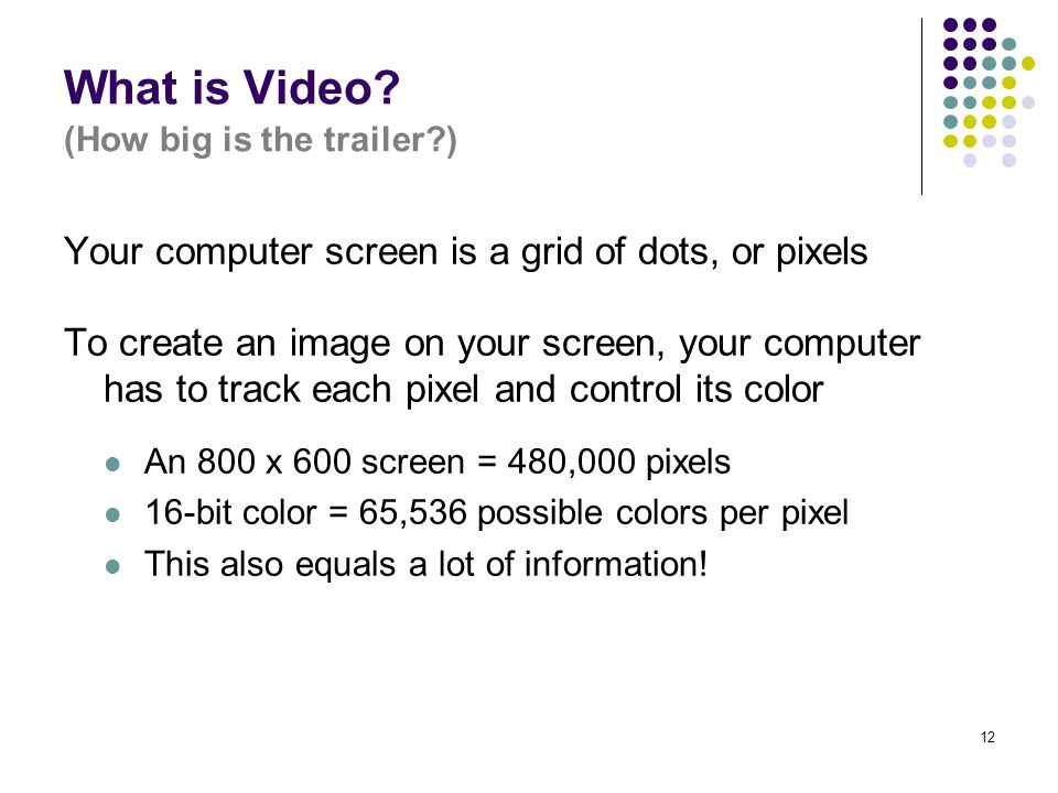 12 What is Video? (How big is the trailer?) Your computer screen is a grid of dots, or pixels To create an image on your screen, your computer has to