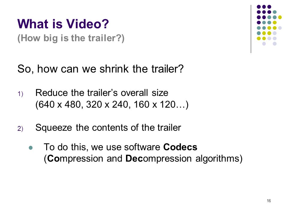 16 What is Video? (How big is the trailer?) So, how can we shrink the trailer? 1) Reduce the trailer's overall size (640 x 480, 320 x 240, 160 x 120…)
