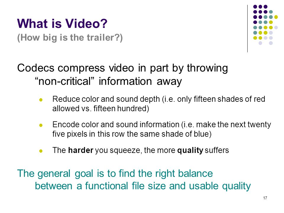 """17 What is Video? (How big is the trailer?) Codecs compress video in part by throwing """"non-critical"""" information away Reduce color and sound depth (i."""