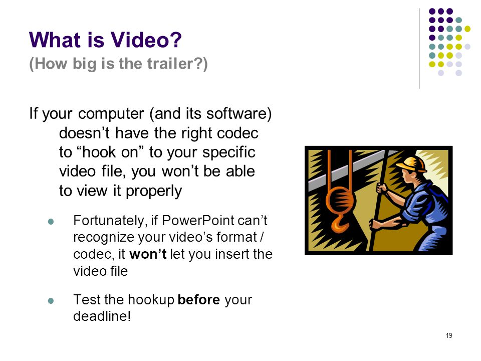 """19 What is Video? (How big is the trailer?) If your computer (and its software) doesn't have the right codec to """"hook on"""" to your specific video file,"""