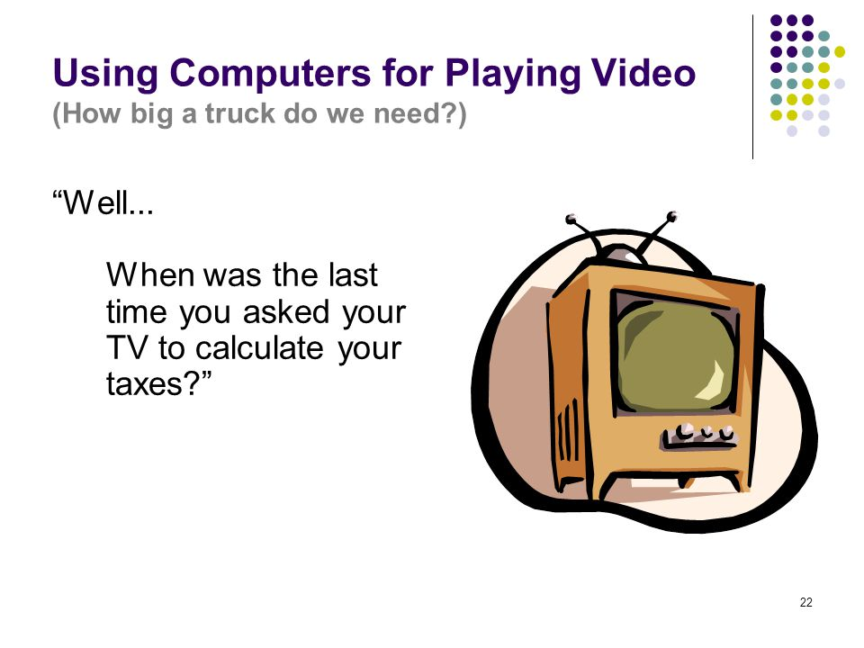 """22 Using Computers for Playing Video (How big a truck do we need?) """"Well... When was the last time you asked your TV to calculate your taxes?"""""""