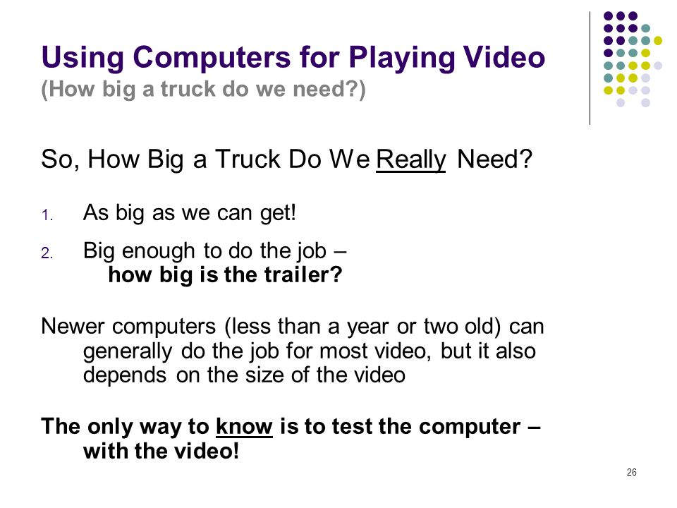 26 Using Computers for Playing Video (How big a truck do we need ) So, How Big a Truck Do We Really Need.