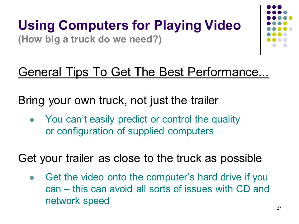 27 Using Computers for Playing Video (How big a truck do we need?) General Tips To Get The Best Performance... Bring your own truck, not just the trai