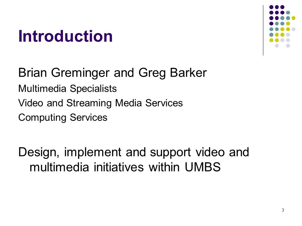 3 Introduction Brian Greminger and Greg Barker Multimedia Specialists Video and Streaming Media Services Computing Services Design, implement and supp