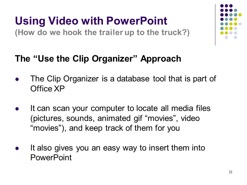 """32 Using Video with PowerPoint (How do we hook the trailer up to the truck?) The """"Use the Clip Organizer"""" Approach The Clip Organizer is a database to"""