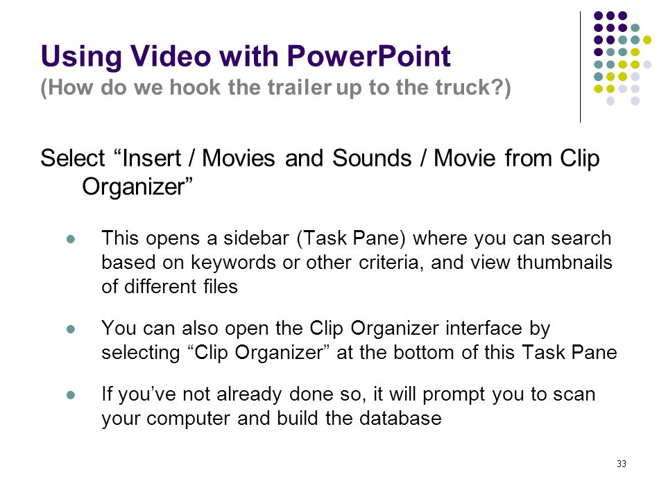 33 Using Video with PowerPoint (How do we hook the trailer up to the truck ) Select Insert / Movies and Sounds / Movie from Clip Organizer This opens a sidebar (Task Pane) where you can search based on keywords or other criteria, and view thumbnails of different files You can also open the Clip Organizer interface by selecting Clip Organizer at the bottom of this Task Pane If you've not already done so, it will prompt you to scan your computer and build the database