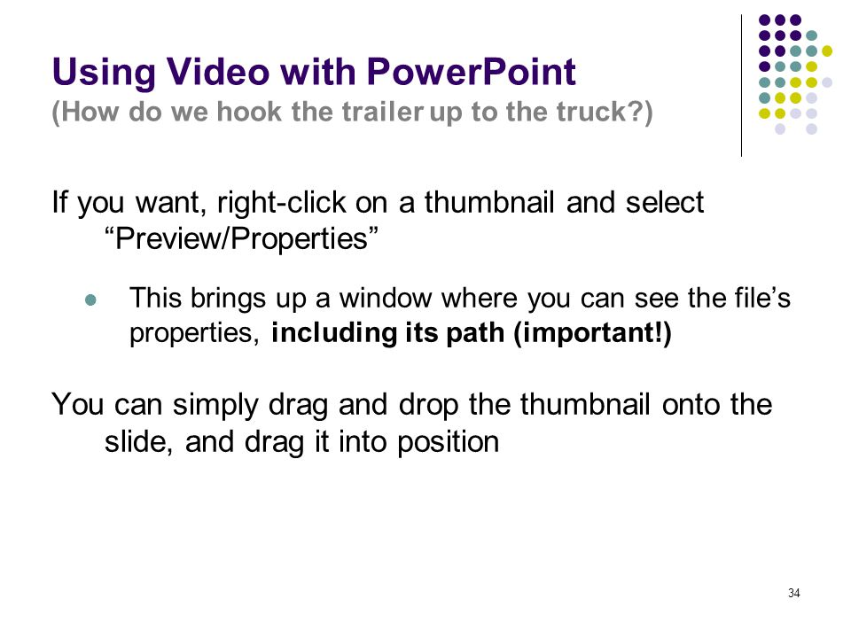 34 Using Video with PowerPoint (How do we hook the trailer up to the truck ) If you want, right-click on a thumbnail and select Preview/Properties This brings up a window where you can see the file's properties, including its path (important!) You can simply drag and drop the thumbnail onto the slide, and drag it into position