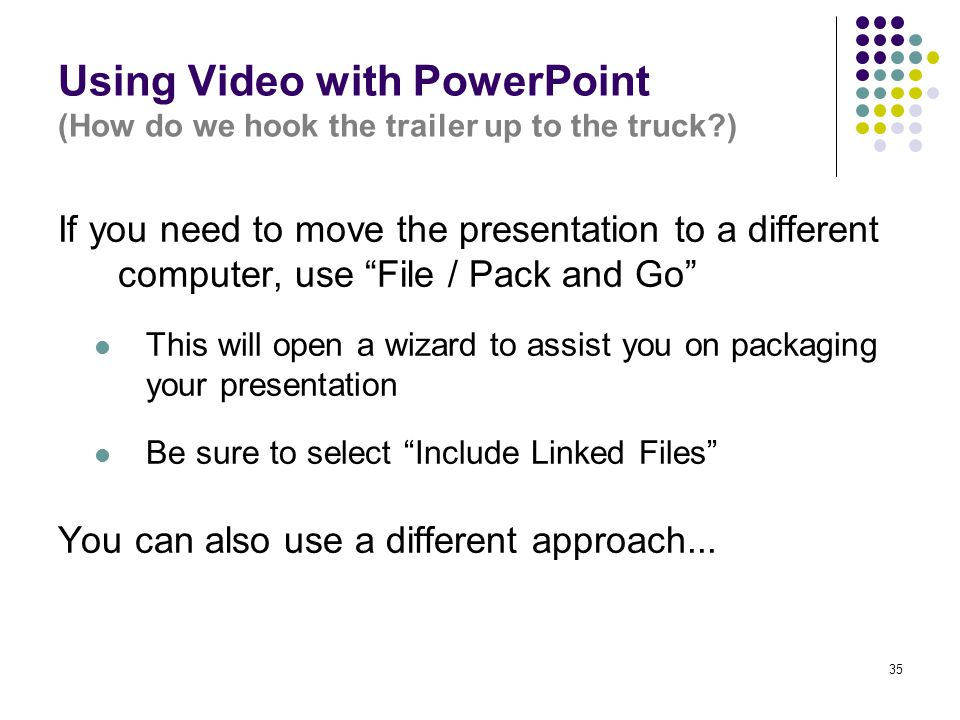 """35 Using Video with PowerPoint (How do we hook the trailer up to the truck?) If you need to move the presentation to a different computer, use """"File /"""