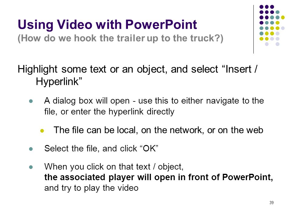 39 Using Video with PowerPoint (How do we hook the trailer up to the truck ) Highlight some text or an object, and select Insert / Hyperlink A dialog box will open - use this to either navigate to the file, or enter the hyperlink directly The file can be local, on the network, or on the web Select the file, and click OK When you click on that text / object, the associated player will open in front of PowerPoint, and try to play the video