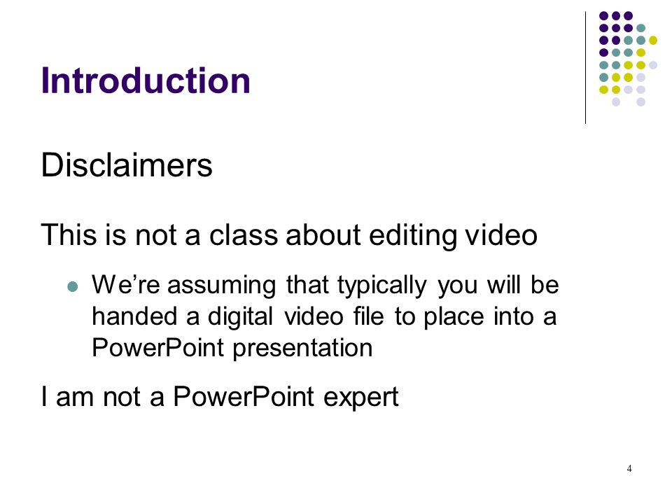 4 Introduction This is not a class about editing video We're assuming that typically you will be handed a digital video file to place into a PowerPoint presentation I am not a PowerPoint expert Disclaimers